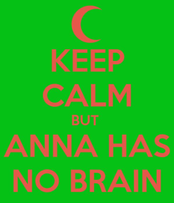 KEEP CALM BUT  ANNA HAS NO BRAIN