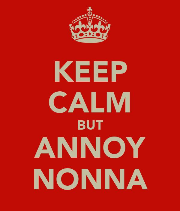 KEEP CALM BUT ANNOY NONNA
