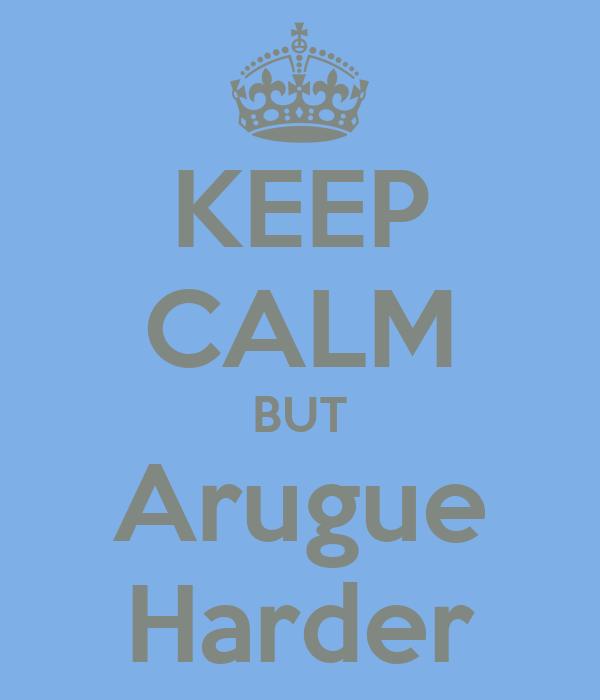 KEEP CALM BUT Arugue Harder