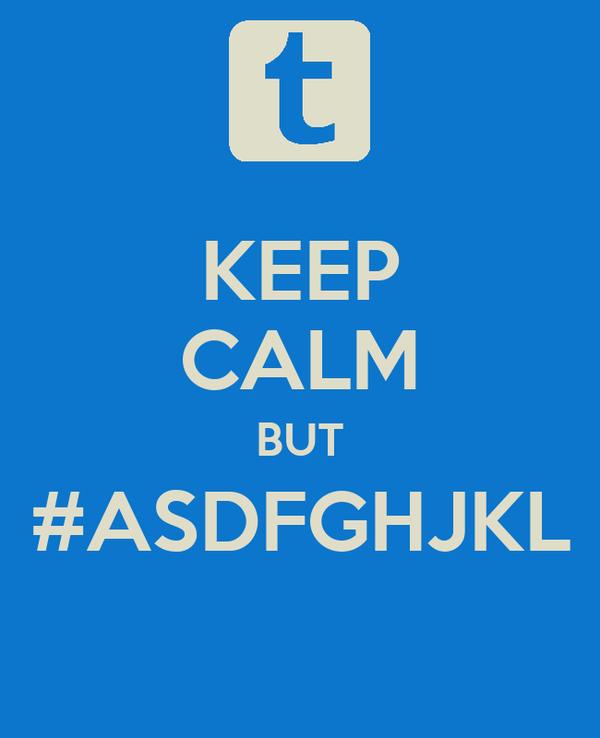 KEEP CALM BUT #ASDFGHJKL