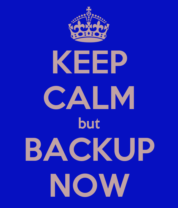 KEEP CALM but BACKUP NOW