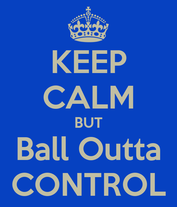 KEEP CALM BUT Ball Outta CONTROL