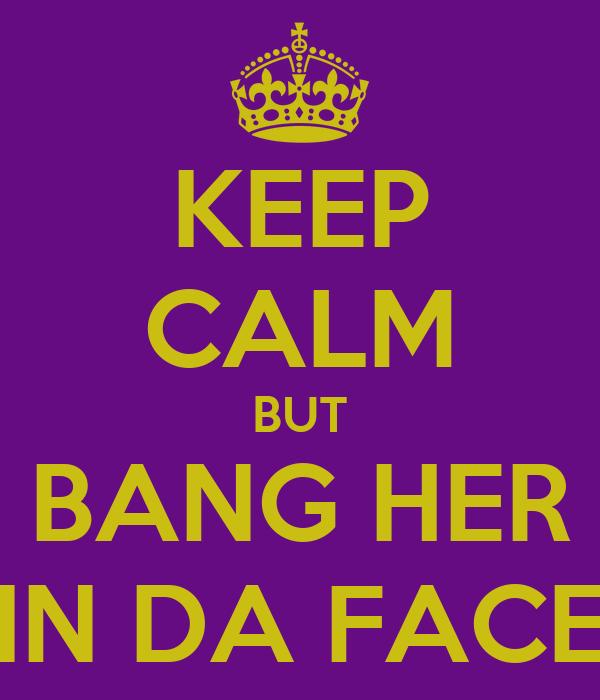 KEEP CALM BUT BANG HER IN DA FACE