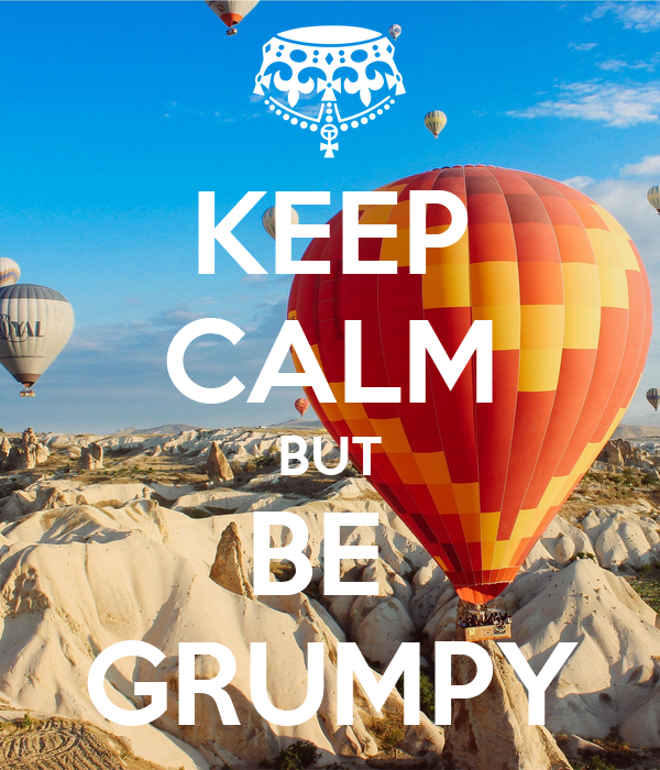 KEEP CALM BUT BE  GRUMPY