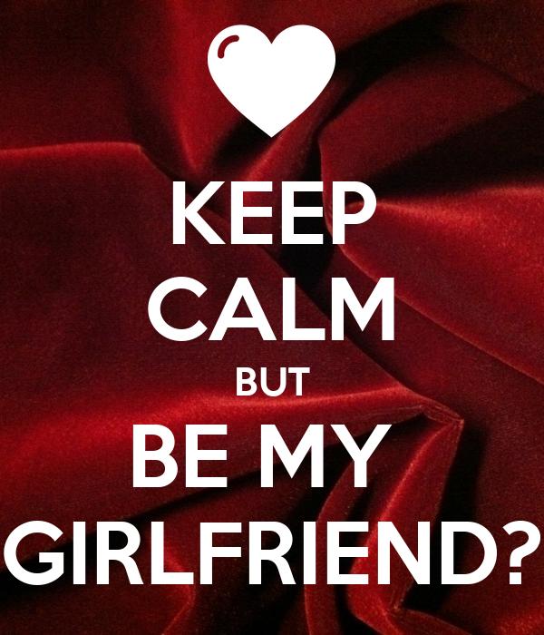 KEEP CALM BUT BE MY  GIRLFRIEND?