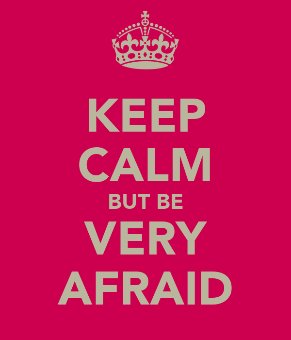 KEEP CALM BUT BE VERY AFRAID