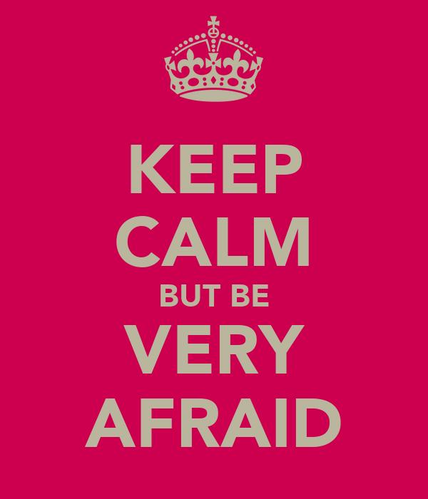 KEEP CALM BUT BE VERY AFRAID