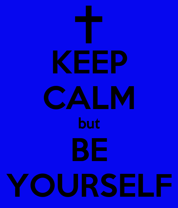 KEEP CALM but BE YOURSELF