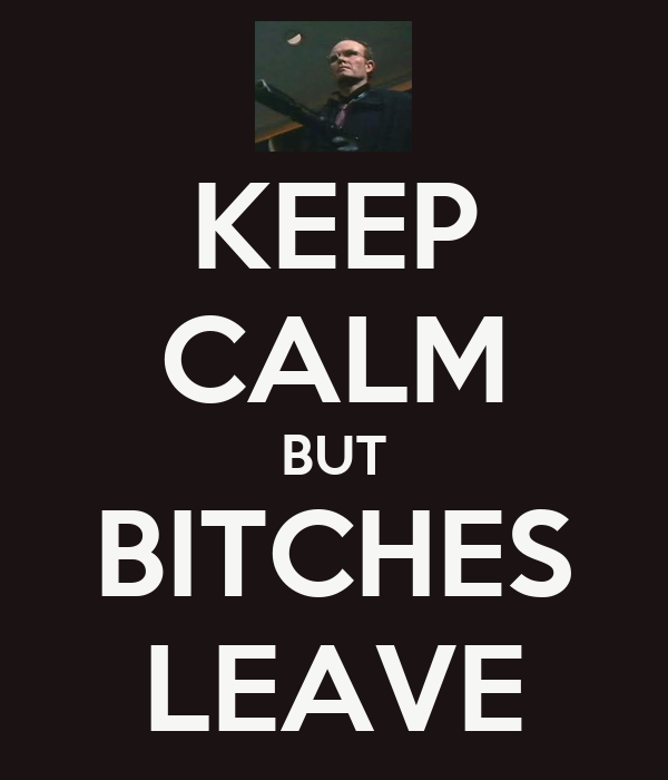 KEEP CALM BUT BITCHES LEAVE