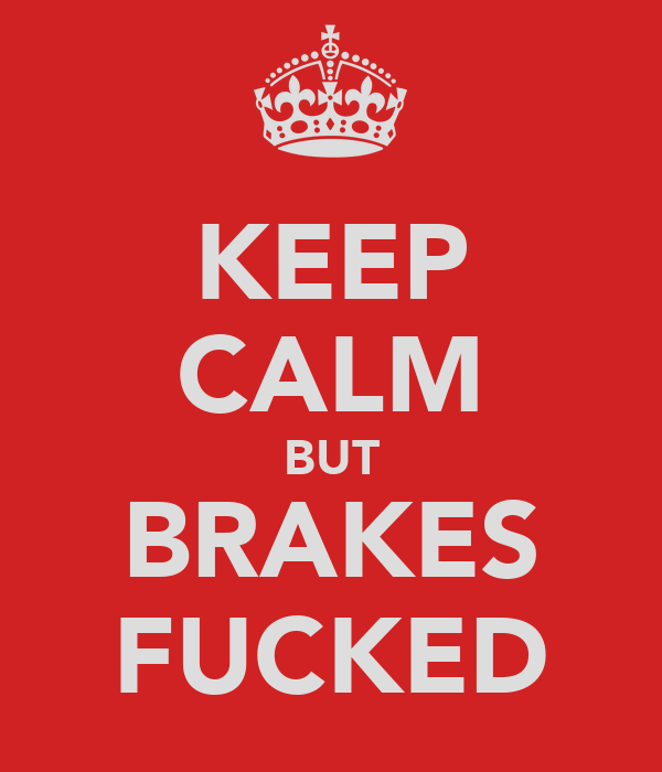 KEEP CALM BUT BRAKES FUCKED