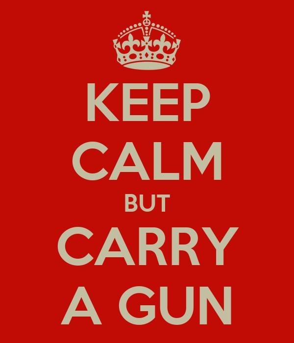 KEEP CALM BUT CARRY A GUN