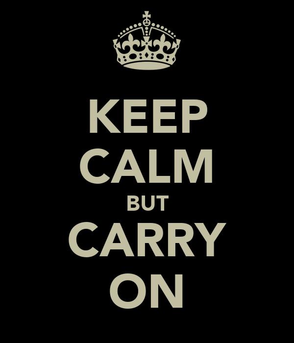 KEEP CALM BUT CARRY ON