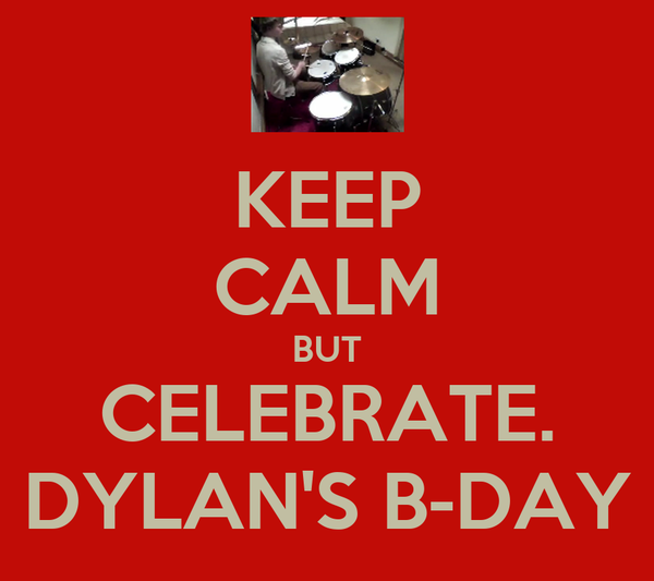 KEEP CALM BUT CELEBRATE. DYLAN'S B-DAY