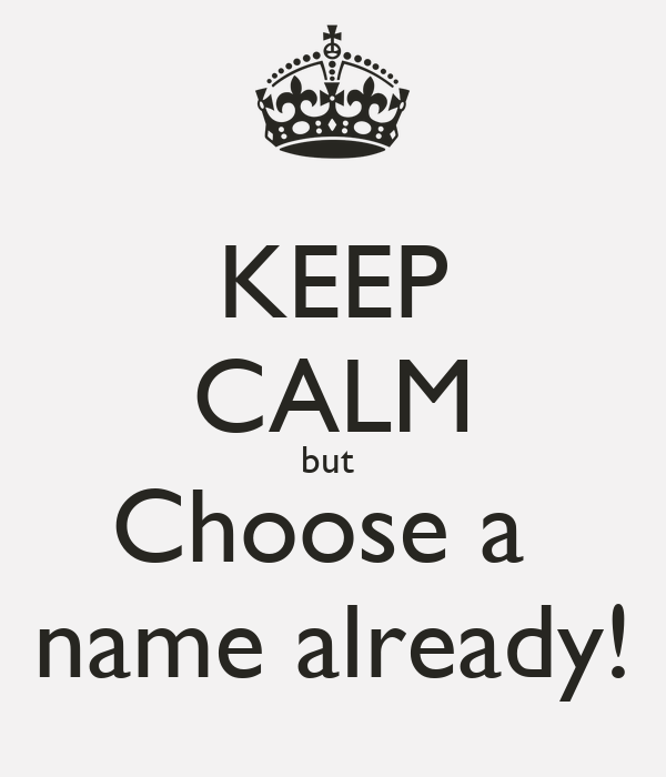 KEEP CALM but  Choose a  name already!