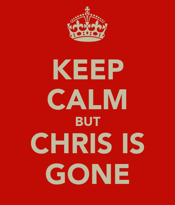 KEEP CALM BUT CHRIS IS GONE
