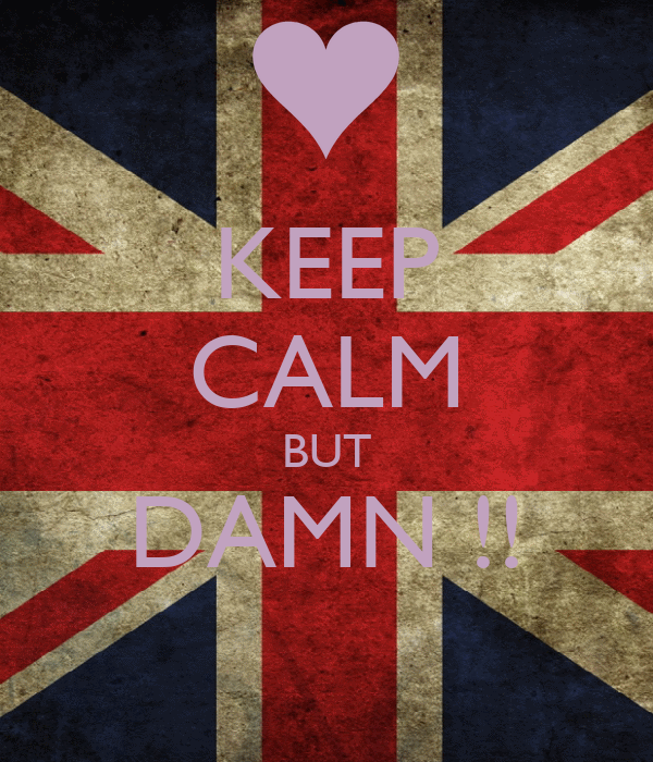 KEEP CALM BUT DAMN !!