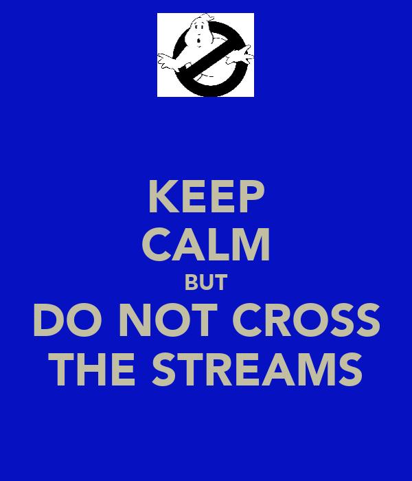 KEEP CALM BUT DO NOT CROSS THE STREAMS