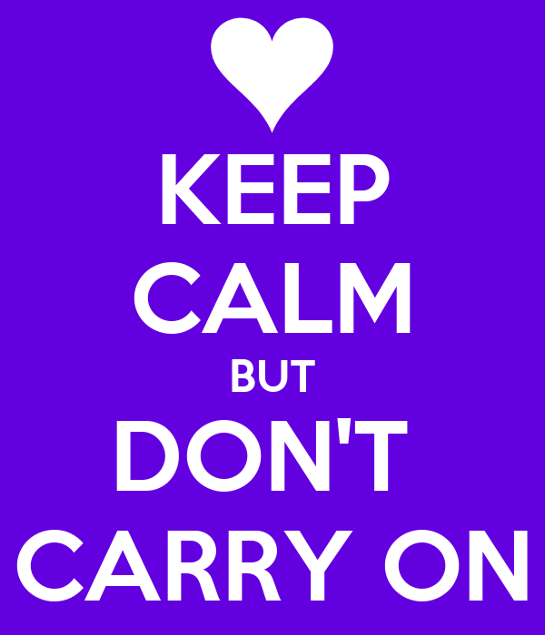KEEP CALM BUT DON'T  CARRY ON