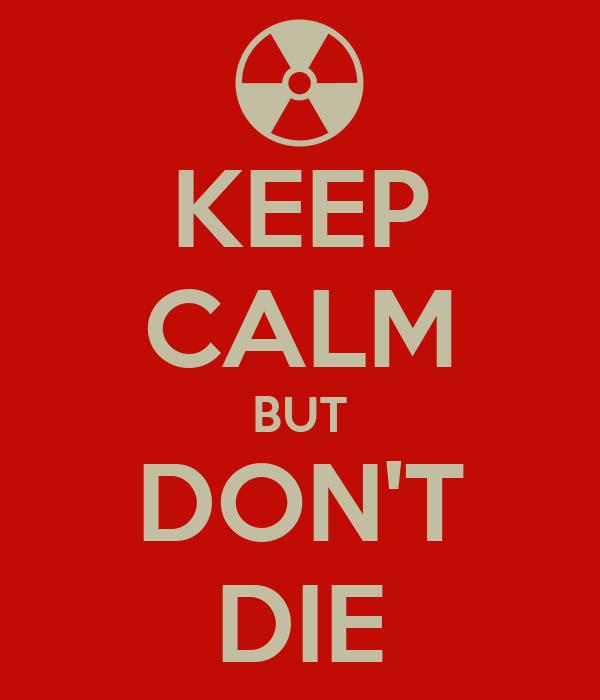 KEEP CALM BUT DON'T DIE