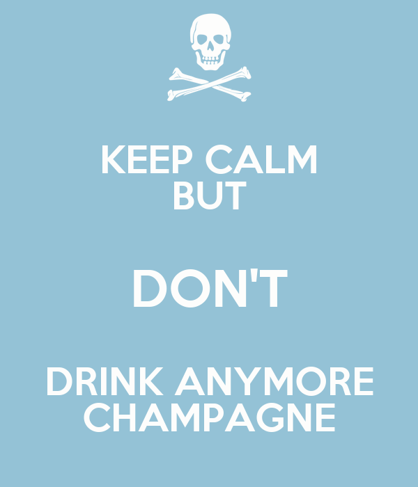 KEEP CALM BUT DON'T DRINK ANYMORE CHAMPAGNE