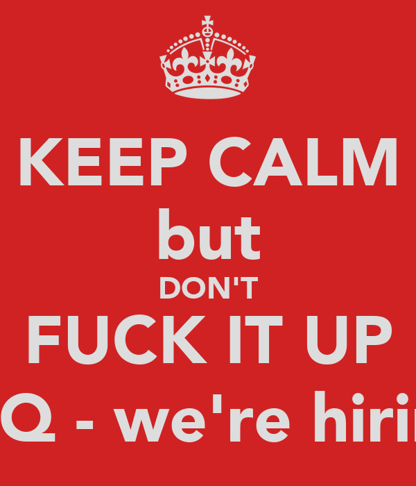 KEEP CALM but DON'T FUCK IT UP (INQ - we're hiring)
