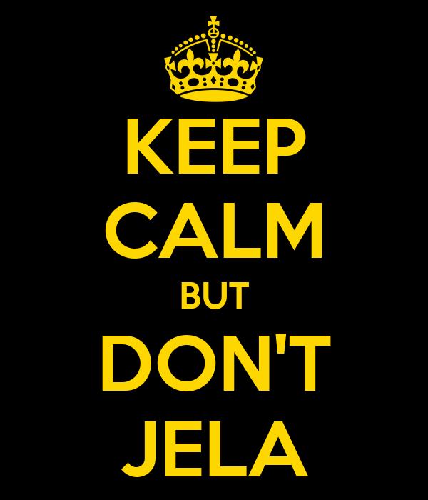 KEEP CALM BUT DON'T JELA