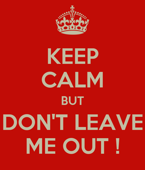 KEEP CALM BUT DON'T LEAVE ME OUT !