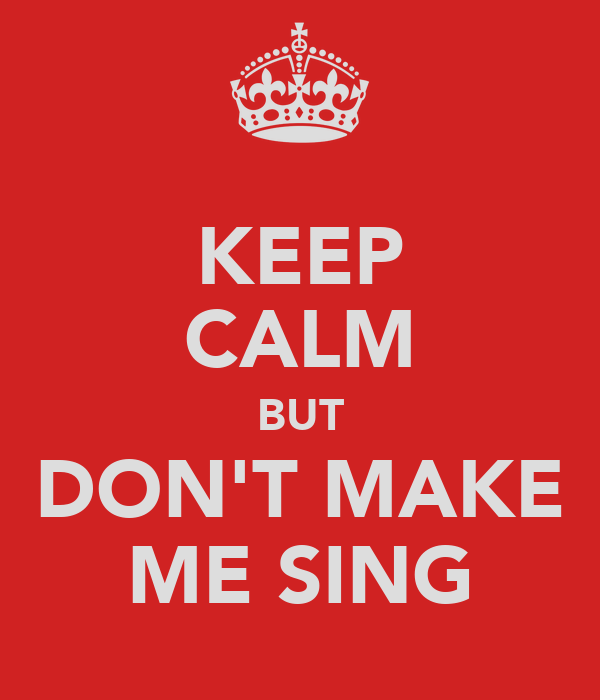 KEEP CALM BUT DON'T MAKE ME SING