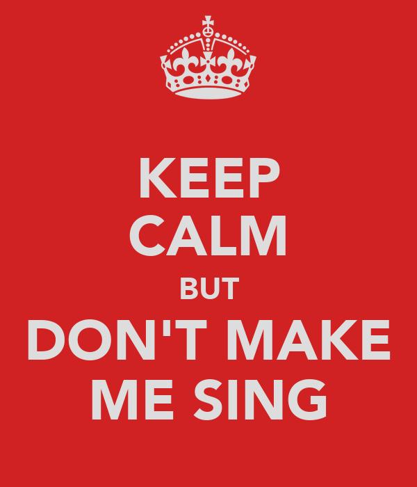 KEEP CALM BUT DON'T MAKE ME SING