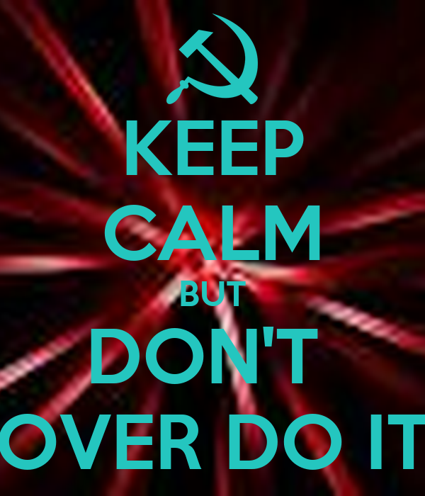 KEEP CALM BUT DON'T  OVER DO IT