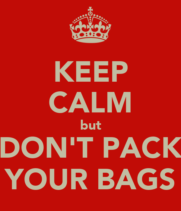 KEEP CALM but DON'T PACK YOUR BAGS