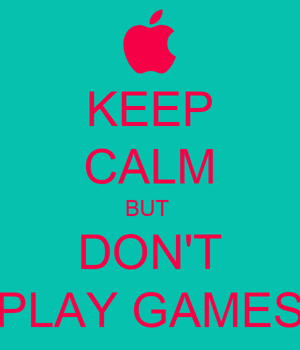 KEEP CALM BUT  DON'T PLAY GAMES