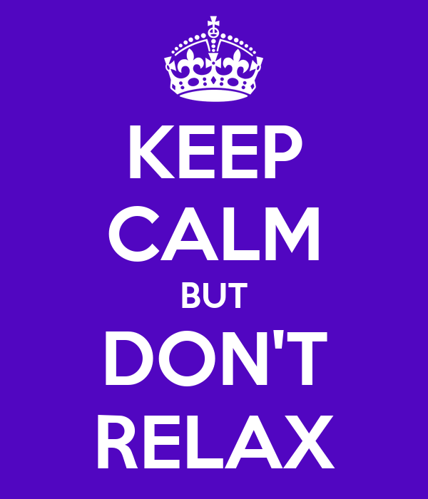 KEEP CALM BUT DON'T RELAX