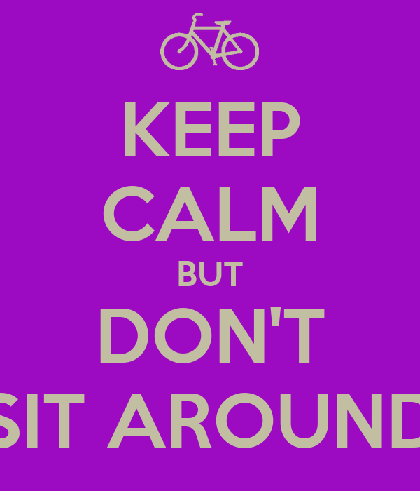 KEEP CALM BUT DON'T SIT AROUND