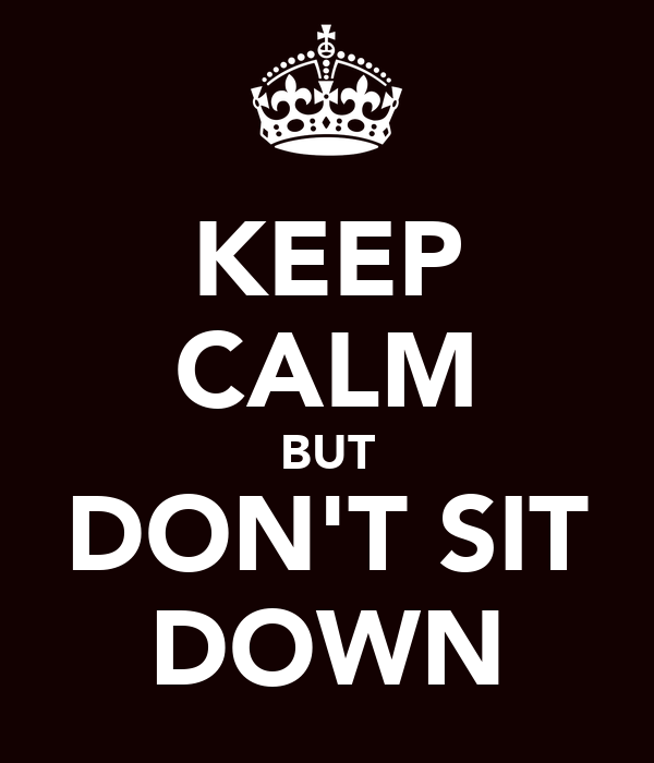 KEEP CALM BUT DON'T SIT DOWN