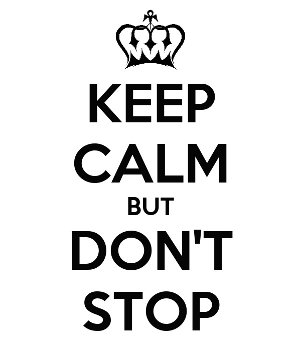 KEEP CALM BUT DON'T STOP