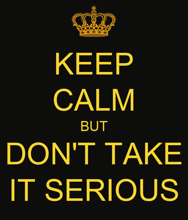 KEEP CALM BUT DON'T TAKE IT SERIOUS