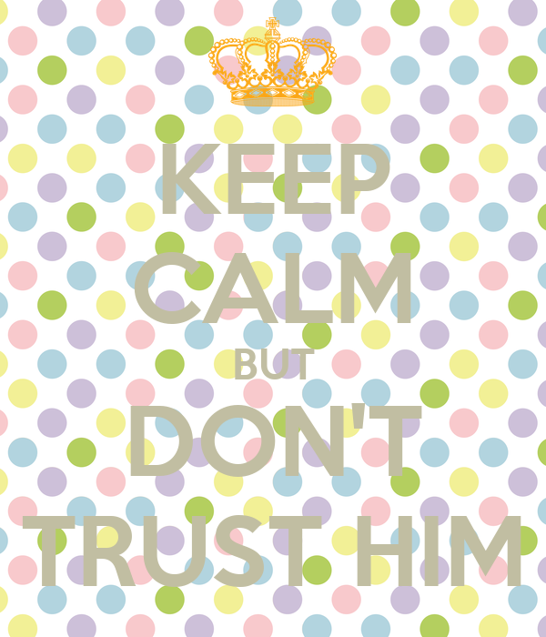 KEEP CALM BUT DON'T TRUST HIM