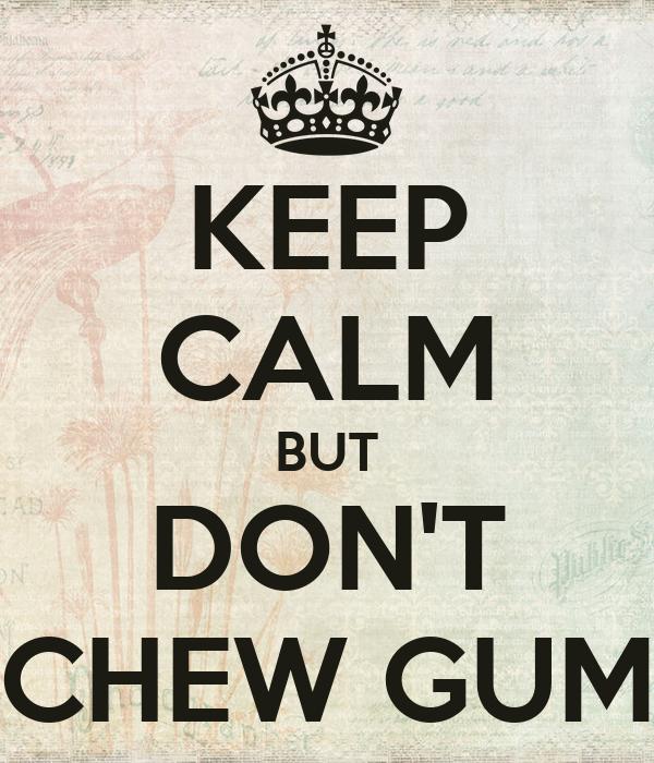KEEP CALM BUT DON'T CHEW GUM