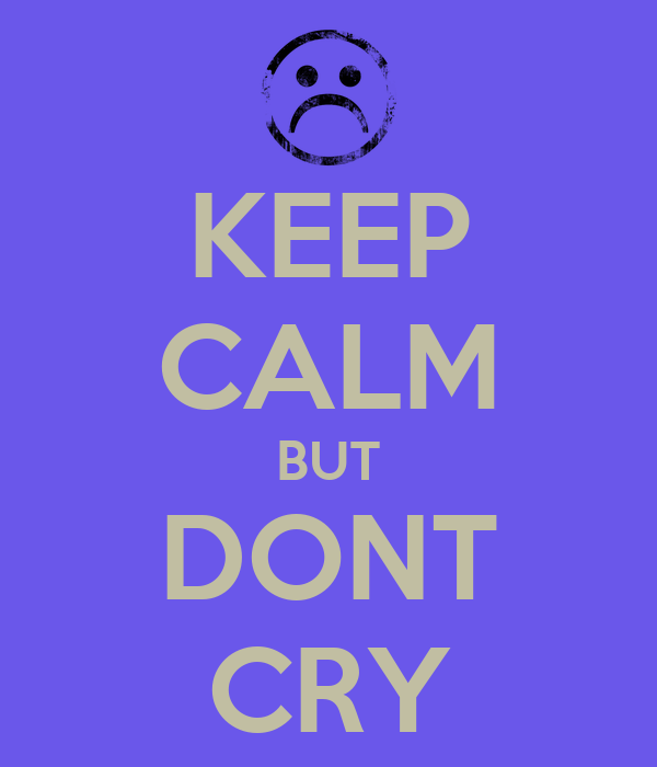 KEEP CALM BUT DONT CRY