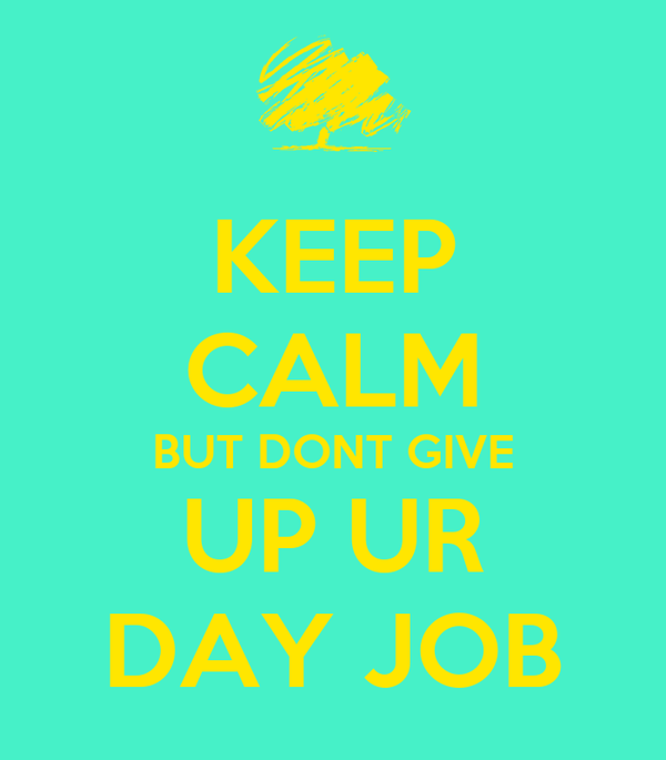 KEEP CALM BUT DONT GIVE UP UR DAY JOB