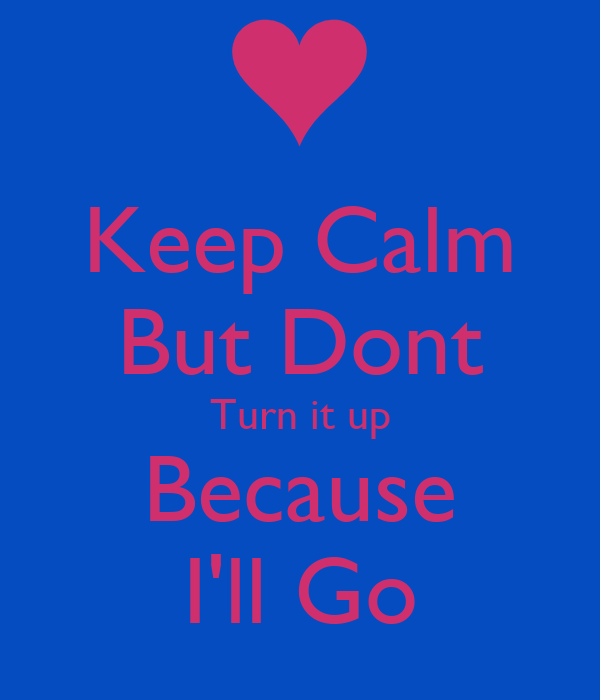 Keep Calm But Dont Turn it up Because I'll Go