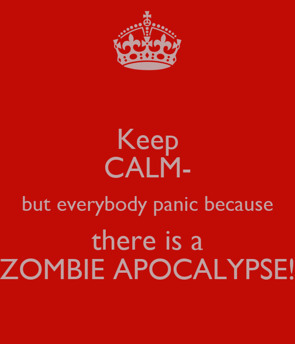 Keep CALM- but everybody panic because there is a ZOMBIE APOCALYPSE!