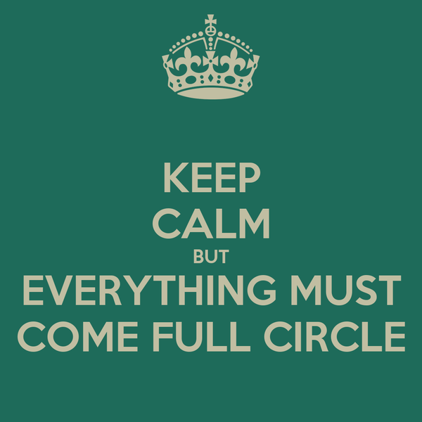 [Image: keep-calm-but-everything-must-come-full-circle.jpg]