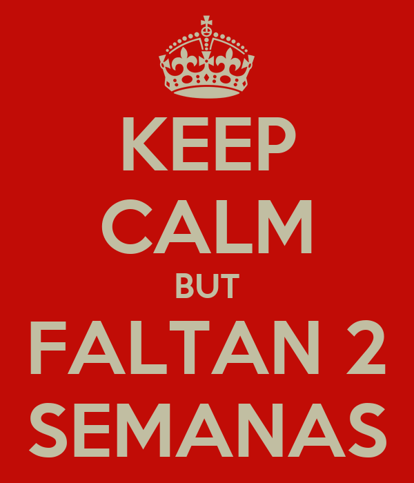 KEEP CALM BUT FALTAN 2 SEMANAS