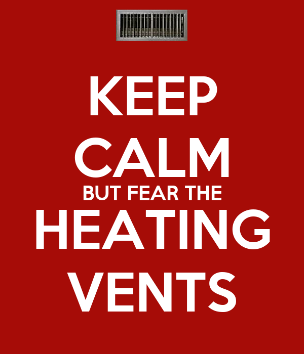 KEEP CALM BUT FEAR THE HEATING VENTS