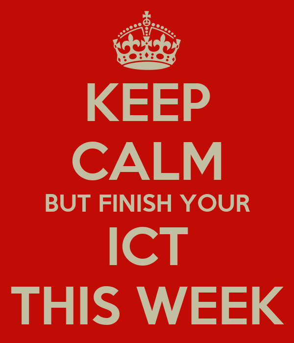 KEEP CALM BUT FINISH YOUR ICT THIS WEEK