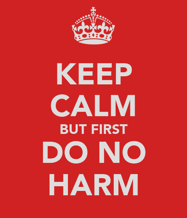 KEEP CALM BUT FIRST DO NO HARM