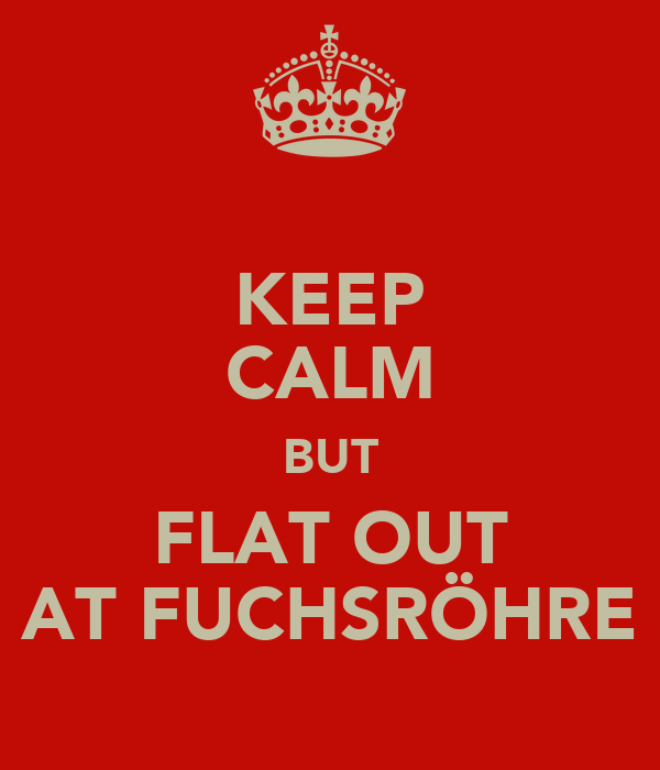KEEP CALM BUT FLAT OUT AT FUCHSRÖHRE