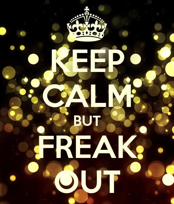 KEEP CALM BUT FREAK OUT